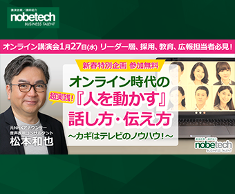ノビテクオンライン講演会Vol.11    講師:松本和也 氏    リーダー層、採用、教育、広報担当者必見!    オンライン時代の『人を動かす』話し方・伝え方~カギはテレビのノウハウ!