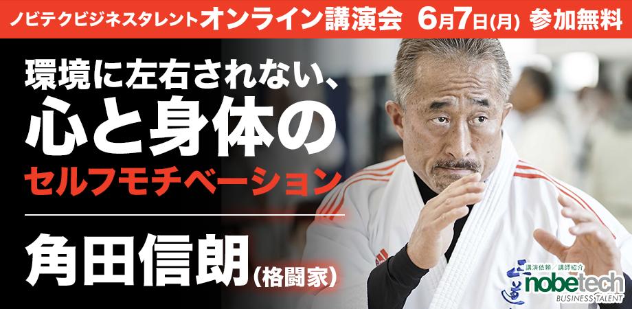 ノビテクオンライン講演会Vol.12 講師:角田信朗 氏 「環境に左右されない、心と身体のセルフモチベーション」